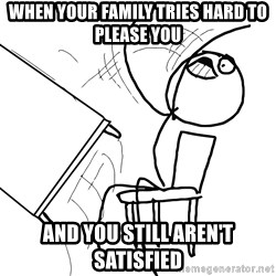 Desk Flip Rage Guy - when your family tries hard to please you  and you still aren't satisfied