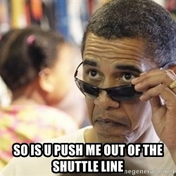 Obamawtf -  so is u push me out of the shuttle line