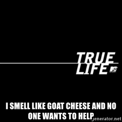 true life -  I SMELL LIKE GOAT CHEESE AND NO ONE WANTS TO HELP