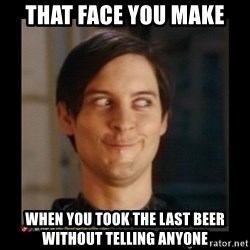 Tobey_Maguire - that face you make when you took the last beer without telling anyone