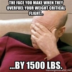 Face Palm - The face you make when they overfuel your Weight critical flight... ...by 1500 lbs.