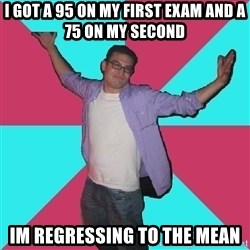 Douchebag Roommate - i got a 95 on my first exam and a 75 on my second im regressing to the mean