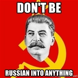 Stalin Says - Don't be Russian into anything