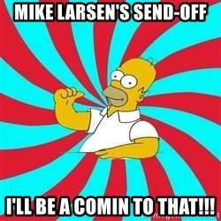 Frases Homero Simpson - Mike LARSEN'S SEND-OFF i'LL BE A COMIN TO THAT!!!