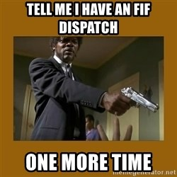 say what one more time - tell me i have an FIF dispatch one more time