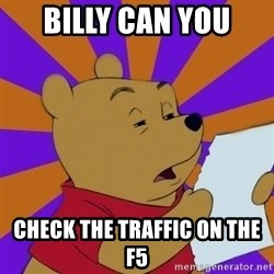 Skeptical Pooh - Billy can you  check the traffic on the F5