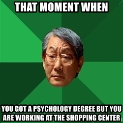 High Expectations Asian Father - that moment when  you got a PSYCHOLOGY degree but you are working at the shopping center