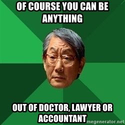 High Expectations Asian Father - OF COURSE you can be anything  out of DOCTOR, LAWYER or ACCOUNTANT