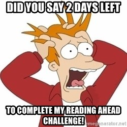 Fry Panic - DID YOU SAY 2 DAYS LEFT TO COMPLETE MY READING AHEAD CHALLENGE!