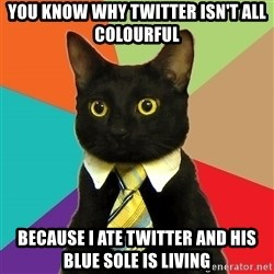 Business Cat - you know why twitter isn't all colourful because i ate twitter and his blue sole is living