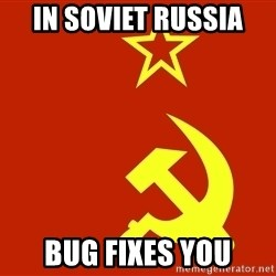 In Soviet Russia - IN soviet russia bug fixes you