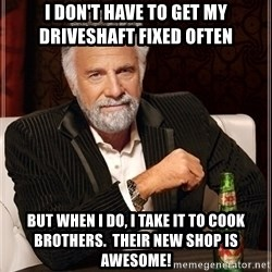 Most Interesting Man - I don't have to get my driveshaft fixed often But when I do, I take it to Cook Brothers.  Their new shop is awesome!