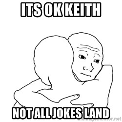 I know that feel bro blank - its ok keith not all jokes land