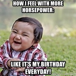 Evil Asian Baby - How I feel with More Horsepower: like it's my birthday everyday!