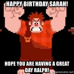 Wreck-It Ralph  - HAPPY BIRTHDAY SARAH! Hope you are having a great day ralph!