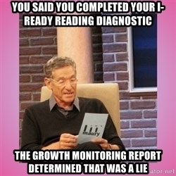 MAURY PV - you said you completed your i-ready reading diagnostic The growth monitoring report determined that was a lie
