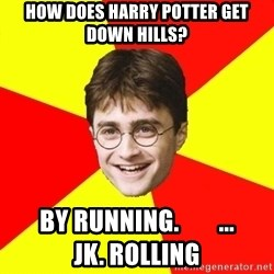 cheeky harry potter - How does harry potter get down hills? By Running.        ...                        JK. Rolling