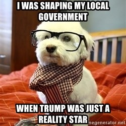 hipster dog - I was shaping my local government When Trump was just a Reality Star