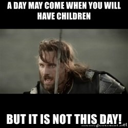 But it is not this Day ARAGORN - a day may come when you will have children but it is not this day!