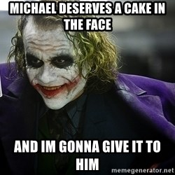 joker - Michael deserves a cake in the face And im gonna give it to him