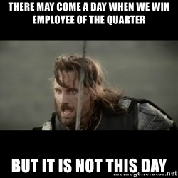 But it is not this Day ARAGORN - There may come a day when we win employee of the quarter but it is not this day