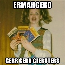 Goosebumps Girl Sings - ERMAHGERD GERR GERR CLErSTERS