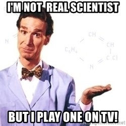 Bill Nye - I'm Not  real Scientist But I play one on TV!