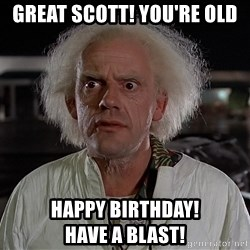 Back To The Future Doctor - GREAT SCOTT! YOU'RE OLD Happy birthday!                Have a blast!