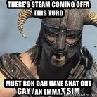 Skyrim Meme Generator - There's steam coming offa this turd Must roh dah have shat out an Emma.