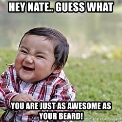 Evil smile child - Hey Nate.. guess what You are just as awesome as your beard!