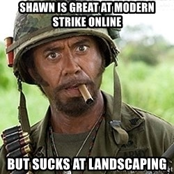 You Just went Full Retard - Shawn is great at modern strike online But sucks at landscaping