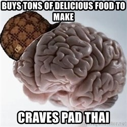 Scumbag Brain - Buys tons of delIcious food to make Craves pad thai
