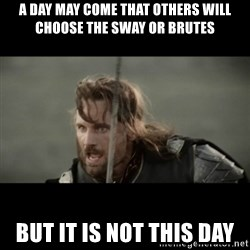 But it is not this Day ARAGORN - A day may come that others will choose the sway or Brutes But it is not this day
