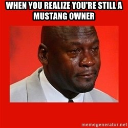crying michael jordan - When you realize you're still a mustang owner