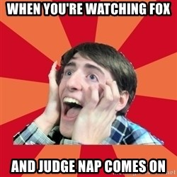 Super Excited - when you're watching fox and judge nap comes on