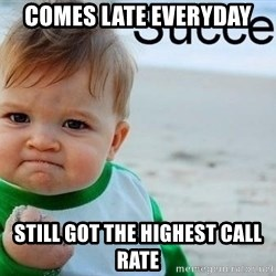 success baby - Comes late everyday still got the highest call rate