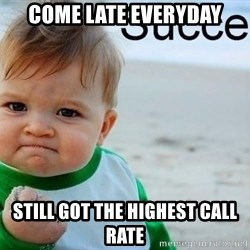 success baby - COME LATE EVERYDAY STILL GOT THE HIGHEST CALL RATE
