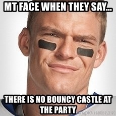 Thad Castle - Mt face when they say...  There is no bouncy castle at the party