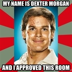 DEXTER MORGAN  - My name is dexter morgan and I approved this room