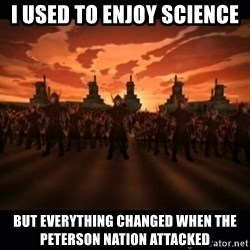 until the fire nation attacked. - I used to enjoy science but everything changed when the peterson nation attacked