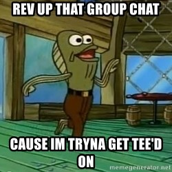 Rev Up Those Fryers - Rev up that group chat Cause im tryna get Tee'd on