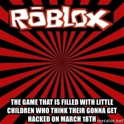 Roblox -  the game that is filled with little children who think their gonna get hacked on march 18th
