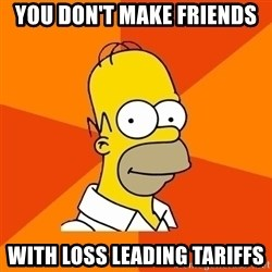 Homer Advice - you don't make friends with loss leading tariffs