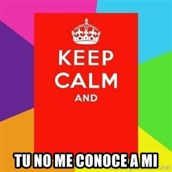 Keep calm and -  TU NO ME CONOCE A mi