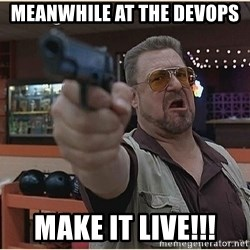 WalterGun - meanwhile at the devops MAKE iT LIVE!!!