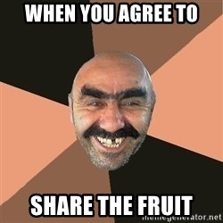 Provincial Man - when you agree to  share the fruit