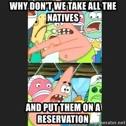 Pushing Patrick - why don't we take all the natives And put them on a reservation