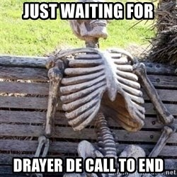 Waiting skeleton meme - just waiting for drayer DE call to end