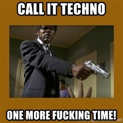 say what one more time - Call it Techno  one more fucking time!