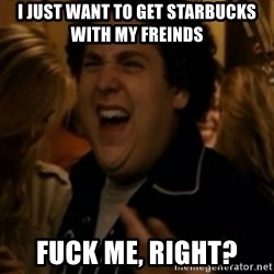 Jonah Hill - I just want to get starbucks with my freinds fuck me, right?